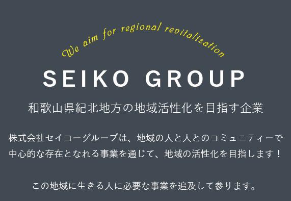 We aim for regional revitalization SEIKO GROUP 和歌山県紀北地方の地域活性化を目指す企業 株式会社セイコーグループは、地域の人と人とのコミュニティーで中心的な存在となれる事業を通じて、地域の活性化を目指します!この地域に生きる人に必要な事業を追及して参ります。