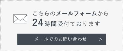 こちらのメールフォームから24時間受付ております メールでのお問い合わせ